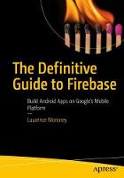 The Definitive Guide to Firebase Build Android Apps on Google's Mobile Platform by Laurence Moroney