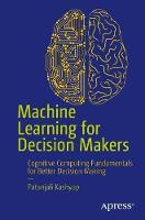 Machine Learning for Decision Makers Cognitive Computing Fundamentals for Better Decision Making by Dr. Patanjali Kashyap