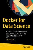 Docker for Data Science Building Scalable and Extensible Data Infrastructure Around the Jupyter Notebook Server by Joshua Cook