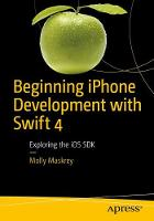 Beginning iPhone Development with Swift 4 Exploring the iOS SDK by Molly K. Maskrey