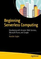 Beginning Serverless Computing Developing with Amazon Web Services, Microsoft Azure, and Google Cloud by Maddie Stigler