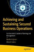 Achieving and Sustaining Secured Business Operations An Executive's Guide to Planning and Management by Neelesh Ajmani, Dinesh Kumar