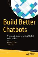 Build Better Chatbots A Complete Guide to Getting Started with Chatbots by Rashid Khan, Anik Das