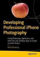 Developing Professional iPhone Photography Using Photoshop, Lightroom, and other iOS and Desktop Apps to Create and Edit Photos by Rafiq Elmansy