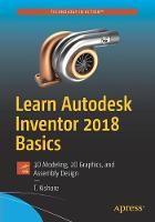 Learn Autodesk Inventor 2018 Basics 3D Modeling, 2D Graphics, and Assembly Design by T. Kishore
