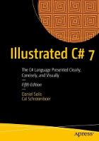 Illustrated C# 7 The C# Language Presented Clearly, Concisely, and Visually by Daniel Solis, Cal Schrotenboer