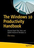 The Windows 10 Productivity Handbook Discover Expert Tips, Tricks, and Hidden Features in Windows 10 by Mike Halsey