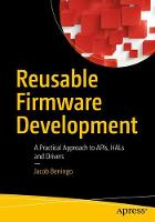 Reusable Firmware Development A Practical Approach to APIs, HALs and Drivers by Jacob Beningo