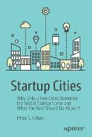 Startup Cities Why Only a Few Cities Dominate the Global Startup Scene and What the Rest Should Do About It by Peter S. Cohan