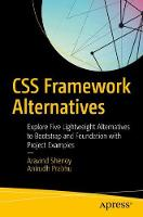 CSS Framework Alternatives Explore Five Lightweight Alternatives to Bootstrap and Foundation with Project Examples by Aravind Shenoy, Anirudh Prabhu