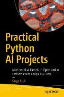 Practical Python AI Projects Mathematical Models of Optimization Problems with Google OR-Tools by Serge Kruk