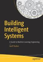 Building Intelligent Systems A Guide to Machine Learning Engineering by Geoff Hulten