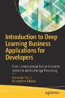 Introduction to Deep Learning Business Applications for Developers From Conversational Bots in Customer Service to Medical Image Processing by Armando Vieira, Bernardete Ribeiro
