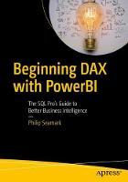 Beginning DAX with Power BI The SQL Pro's Guide to Better Business Intelligence by Philip Seamark