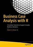 Business Case Analysis with R Simulation Tutorials to Support Complex Business Decisions by Robert D. Brown III