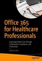 Office 365 for Healthcare Professionals Improving Patient Care Through Collaboration, Compliance, and Productivity by Nidhish Dhru