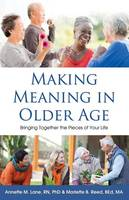 Making Meaning in Older Age Bringing Together the Pieces of Your Life by Annette M Lane Rn Phd
