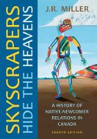 Skyscrapers Hide the Heavens A History of Native-Newcomer Relations in Canada, Fourth Edition by Dr J R Miller