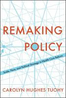 Remaking Policy Scale, Pace, and Political Strategy in Health Care Reform by Carolyn Tuohy