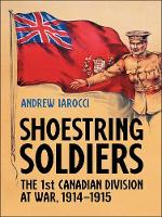 Shoestring Soldiers The 1st Canadian Division at War, 1914-1915 by Andrew Iarocci