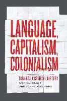 Language, Capitalism, Colonialism Toward a Critical History by Monica Heller, Bonnie S. McElhinny