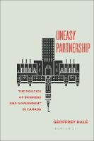Uneasy Partnership The Politics of Business and Government in Canada by Geoffrey Hale