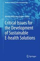 Critical Issues for the Development of Sustainable E-health Solutions by Nilmini (Epworth Healthcare Australia & Deakin University Australia) Wickramasinghe