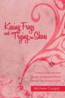 Kissing Frogs and Trying on Shoes A Study to Help Teen Girls Navigate the Dating World and Develop Their Identity in Christ by Michele Corgiat