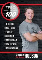 Zero to 100 The Blood, Sweat, and Tears of Building a Fitness Chain from Idea to 100 Locations by Shannon  The Cannon Hudson