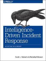 Intelligence-Driven Incident Response by Scott Roberts, Rebekah Brown