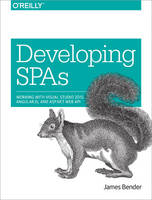 Developing SPAs Working with Visual Studio, Angular, and ASP.NET Web API by James Bender