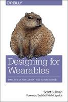 Designing for Wearables Effective UX for Current and Future Devices by Scott Sullivan