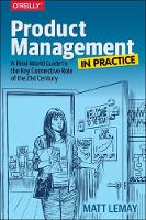 Product Management in Practice A Real-World Guide to the Key Connective Role of the 21st Century by Matt LeMay