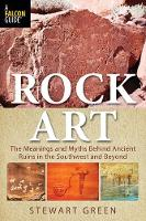 Rock Art The Meanings and Myths Behind Ancient Ruins in the Southwest and Beyond by Stewart M. Green