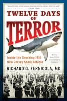 Twelve Days of Terror Inside the Shocking 1916 New Jersey Shark Attacks by Richard G. Fernicola