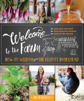 Welcome to the Farm How-to Wisdom from The Elliott Homestead by Shaye Elliott