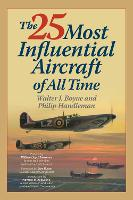 The 25 Most Influential Aircraft of All Time by Walter Boyne, Philip Handleman