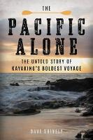 The Pacific Alone The Untold Story of Kayaking's Boldest Voyage by Dave Shively