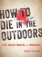 How to Die in the Outdoors 150 Wild Ways to Perish by Buck Tilton
