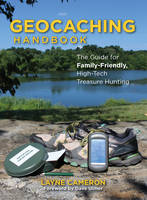 Geocaching Handbook The Guide for Family Friendly, High-Tech Treasure Hunting by Layne Cameron, Dave Ulmer
