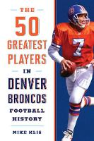 The 50 Greatest Players in Denver Broncos History by Mike Klis