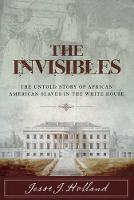 The Invisibles: The Untold Story of African American Slaves in the White House by Jesse Holland