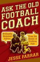 Ask the Old Football Coach Brilliantly Brainless Advice from the Ghosts of Gridiron Past by Jesse Farrar