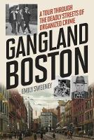 Gangland Boston A Tour Through the Deadly Streets of Organized Crime by Emily Sweeney