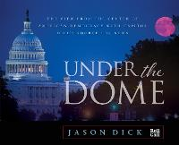 Under the Dome The View from the Center of American Democracy with Capitol Hill's Source for News by Jason Dick