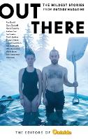 Out There The Wildest Stories from Outside Magazine by The Editors of Outside Magazine