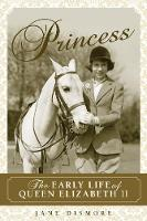 Princess The Early Life of Queen Elizabeth II by Jane Dismore
