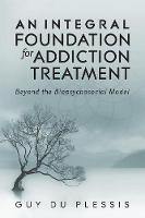 An Integral Foundation for Addiction Treatment Beyond the Biopsychosocial Model by Guy, Ma Du Plessis
