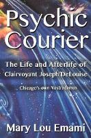 Psychic Courier The Life and After Life of Clairvoyant Joseph Delouise ...Chicago's Own Nostradamus by Mary Lou Emami