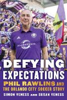 Defying Expectations Phil Rawlins and the Orlando City Soccer Story by Simon Veness, Susan Veness